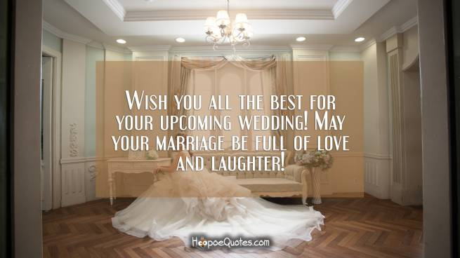 Wish you all the best for your upcoming wedding! May your marriage be full of love and laughter!
