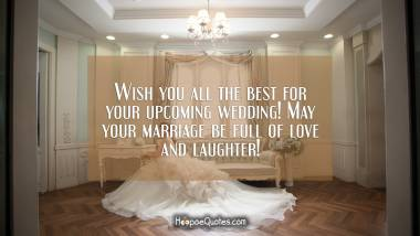 Wish you all the best for your upcoming wedding! May your marriage be full of love and laughter! Wedding Quotes