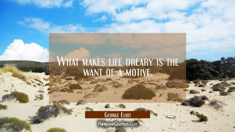 What makes life dreary is the want of a motive. George Eliot Quotes
