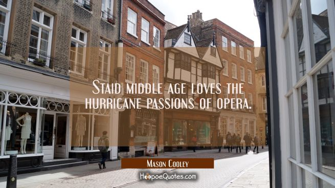Staid middle age loves the hurricane passions of opera.