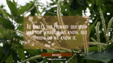 To Thales the primary question was not what do we know but how do we know it.