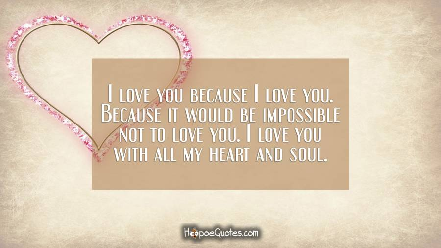 I love you because I love you. Because it would be impossible not to love you. I love you with all my heart and soul. I Love You Quotes