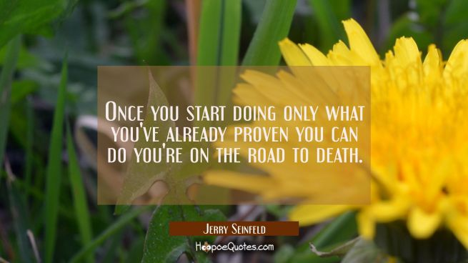 Once you start doing only what you've already proven you can do you're on the road to death.