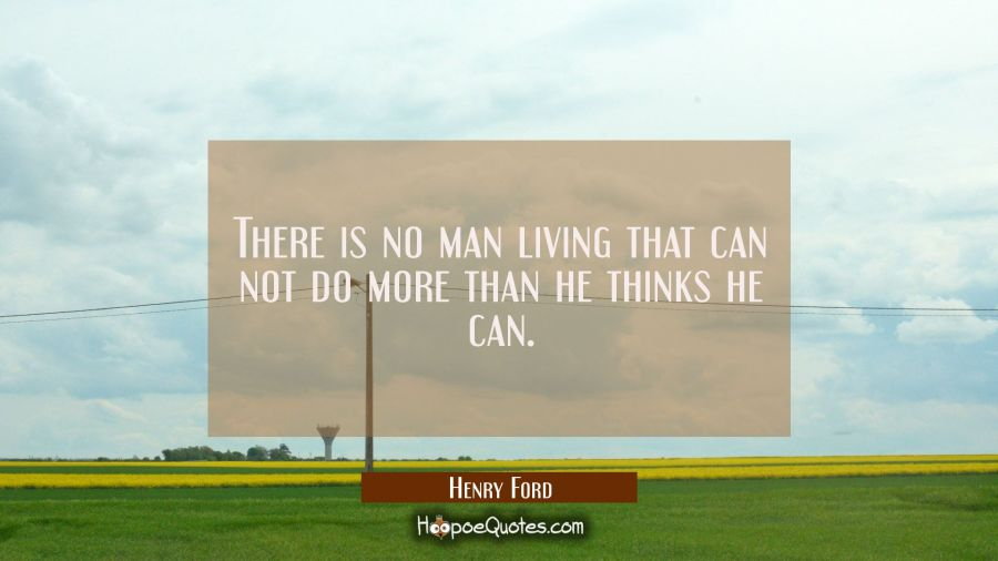 There is no man living that can not do more than he thinks he can. Henry Ford Quotes