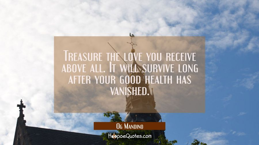 Treasure the love you receive above all. It will survive long after your good health has vanished. Og Mandino Quotes