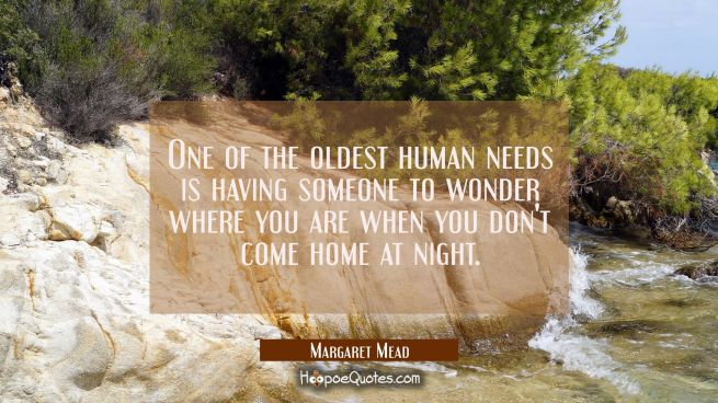 One of the oldest human needs is having someone to wonder where you are when you don't come home at