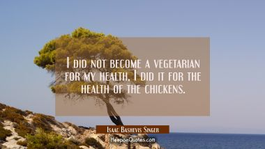 I did not become a vegetarian for my health I did it for the health of the chickens.