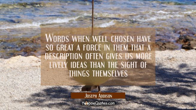 Words when well chosen have so great a force in them that a description often gives us more lively