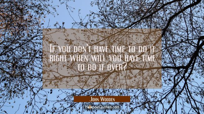 If you don't have time to do it right when will you have time to do it over?