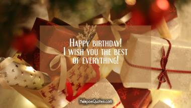 Happy birthday! I wish you the best of everything! Quotes
