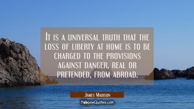 It is a universal truth that the loss of liberty at home is to be charged to the provisions against James Madison Quotes