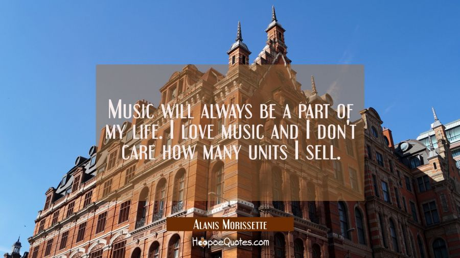 Music will always be a part of my life. I love music and I don't care how many units I sell. Alanis Morissette Quotes