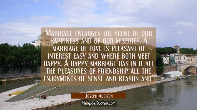 Marriage enlarges the scene of our happiness and of our miseries. A marriage of love is pleasant of