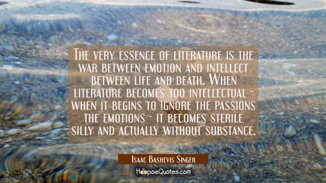 The very essence of literature is the war between emotion and intellect between life and death. Whe