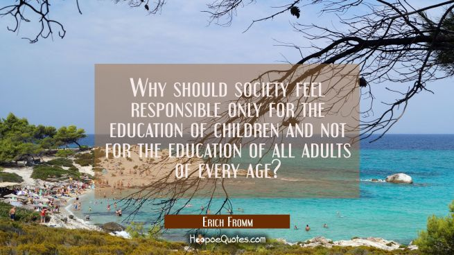 Why should society feel responsible only for the education of children and not for the education of