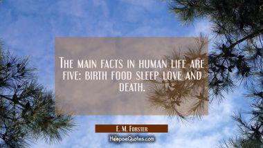 The main facts in human life are five: birth food sleep love and death. E. M. Forster Quotes