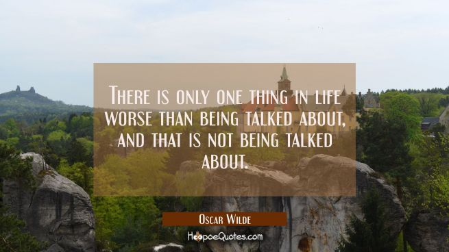 There is only one thing in life worse than being talked about and that is not being talked about.