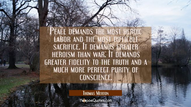 Peace demands the most heroic labor and the most difficult sacrifice. It demands greater heroism th