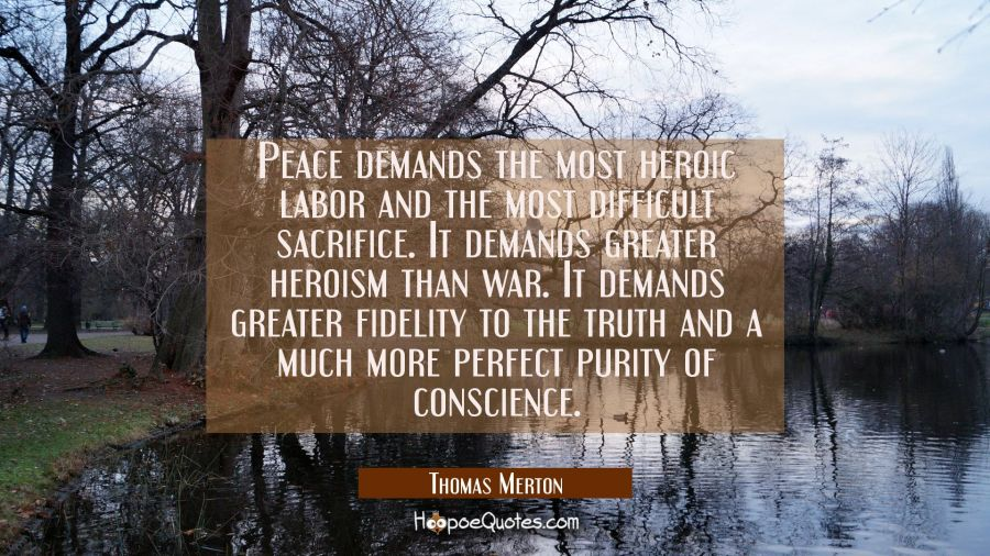 Peace demands the most heroic labor and the most difficult sacrifice. It demands greater heroism th Thomas Merton Quotes