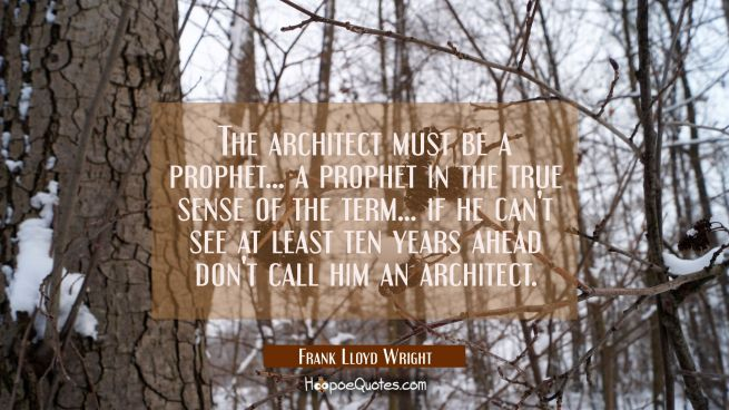 The architect must be a prophet... a prophet in the true sense of the term... if he can't see at le