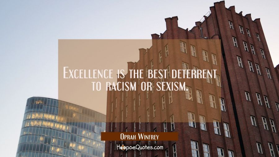 Excellence is the best deterrent to racism or sexism. Oprah Winfrey Quotes