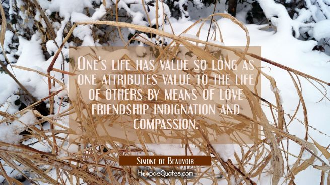 One's life has value so long as one attributes value to the life of others by means of love friends