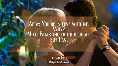 Abby: You're in love with me. Why? Mike: Beats the shit out of me, but I am. Quotes