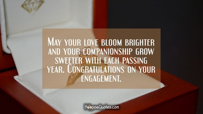 May your love bloom brighter and your companionship grow sweeter with each passing year. Congratulations on your engagement.