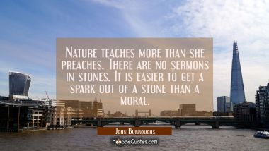 Nature teaches more than she preaches. There are no sermons in stones. It is easier to get a spark