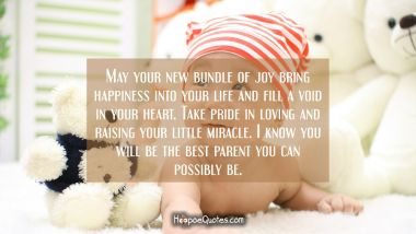 May your new bundle of joy bring happiness into your life and fill a void in your heart. Take pride in loving and raising your little miracle. I know you will be the best parent you can possibly be.