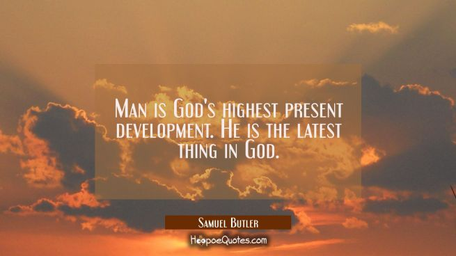 Man is God's highest present development. He is the latest thing in God.