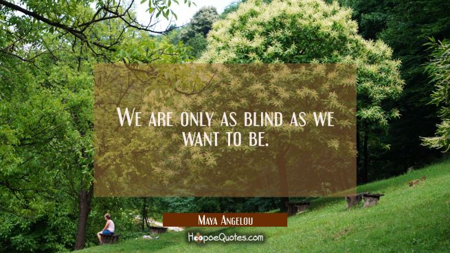 We are only as blind as we want to be.