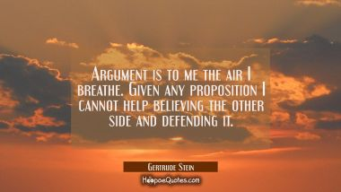 Argument is to me the air I breathe. Given any proposition I cannot help believing the other side a Gertrude Stein Quotes