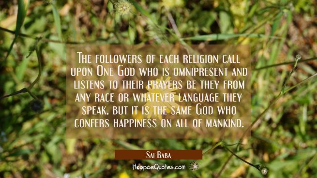 The followers of each religion call upon One God who is omnipresent and listens to their prayers be