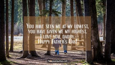 You have seen me at my lowest, you have given me my highest. I love you, daddy. Happy Father's Day! Father's Day Quotes