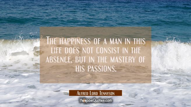 The happiness of a man in this life does not consist in the absence but in the mastery of his passi