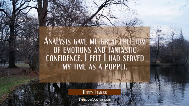 Analysis gave me great freedom of emotions and fantastic confidence. I felt I had served my time as
