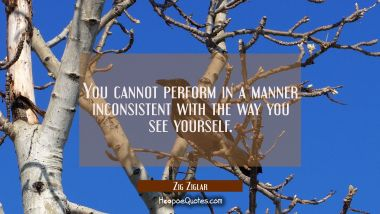 You cannot perform in a manner inconsistent with the way you see yourself.