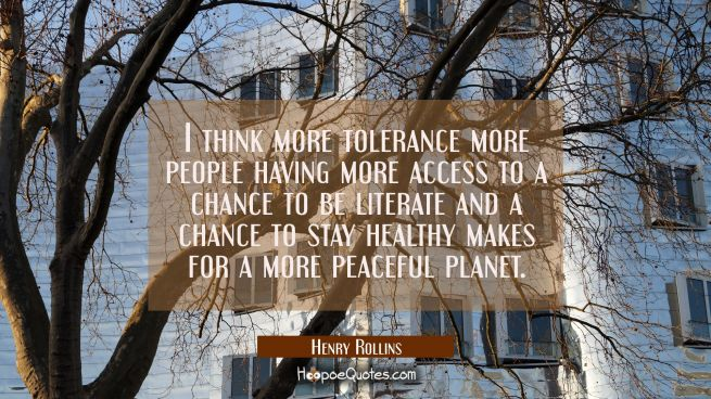 I think more tolerance more people having more access to a chance to be literate and a chance to st