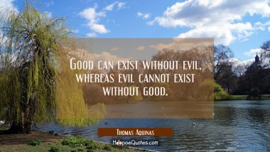 Good can exist without evil whereas evil cannot exist without good.