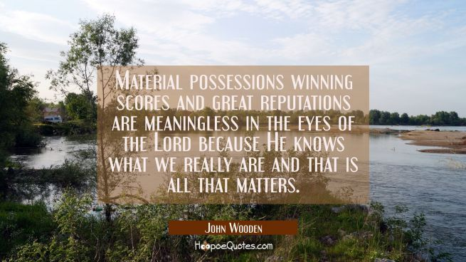 Material possessions winning scores and great reputations are meaningless in the eyes of the Lord b