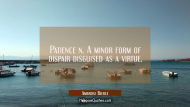 Patience n. A minor form of dispair disguised as a virtue. Ambrose Bierce Quotes