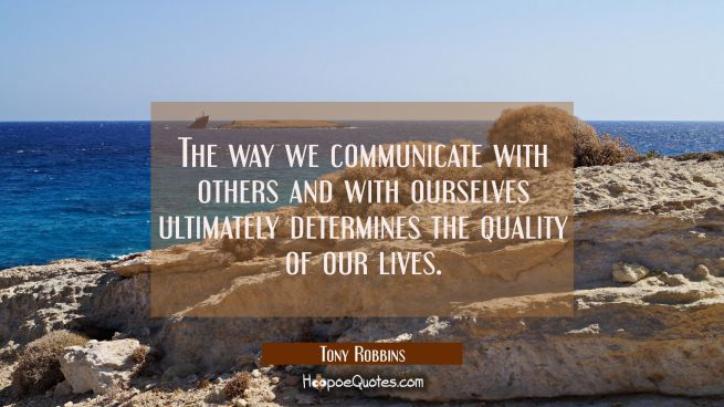 The way we communicate with others and with ourselves ultimately determines the quality of our live