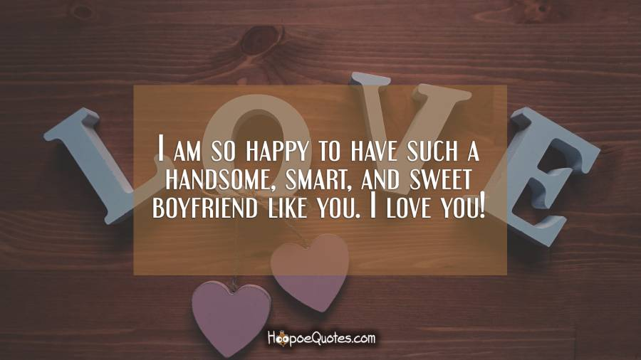 I am so happy to have such a handsome, smart, and sweet boyfriend like you. I love you! I Love You Quotes