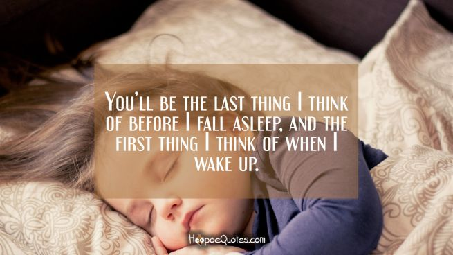 You'll be the last thing I think of before I fall asleep and the first thing I think of when I wake up.
