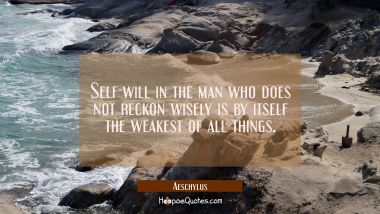 Self-will in the man who does not reckon wisely is by itself the weakest of all things.