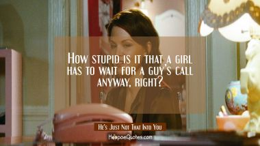 How stupid is it that a girl has to wait for a guy's call anyway, right? Quotes