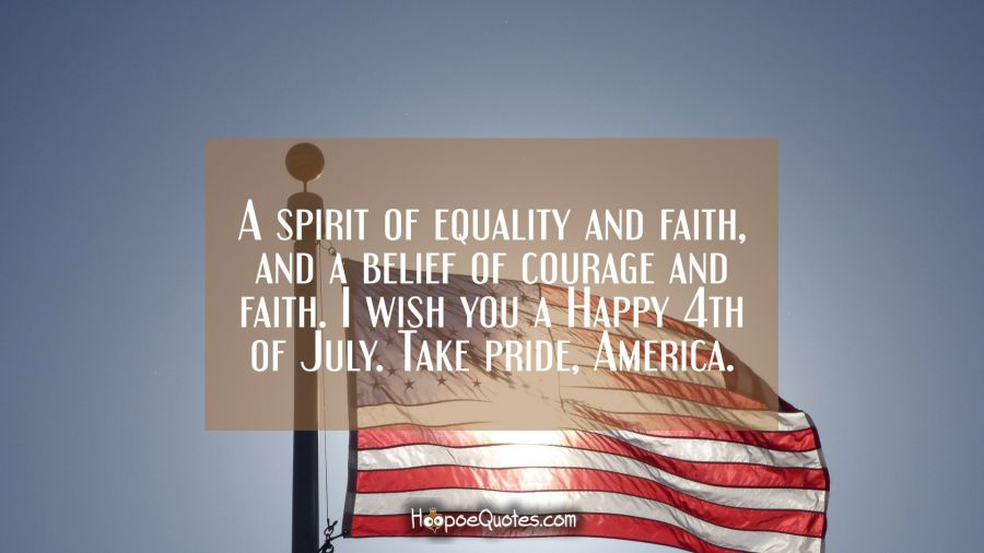 A spirit of equality and faith, and a belief of courage and faith. I wish you a Happy 4th of July. Take pride, America. Independence Day Quotes
