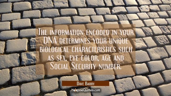 The information encoded in your DNA determines your unique biological characteristics such as sex e