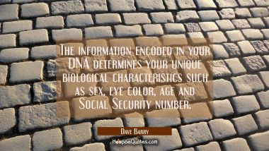 The information encoded in your DNA determines your unique biological characteristics such as sex e Dave Barry Quotes
